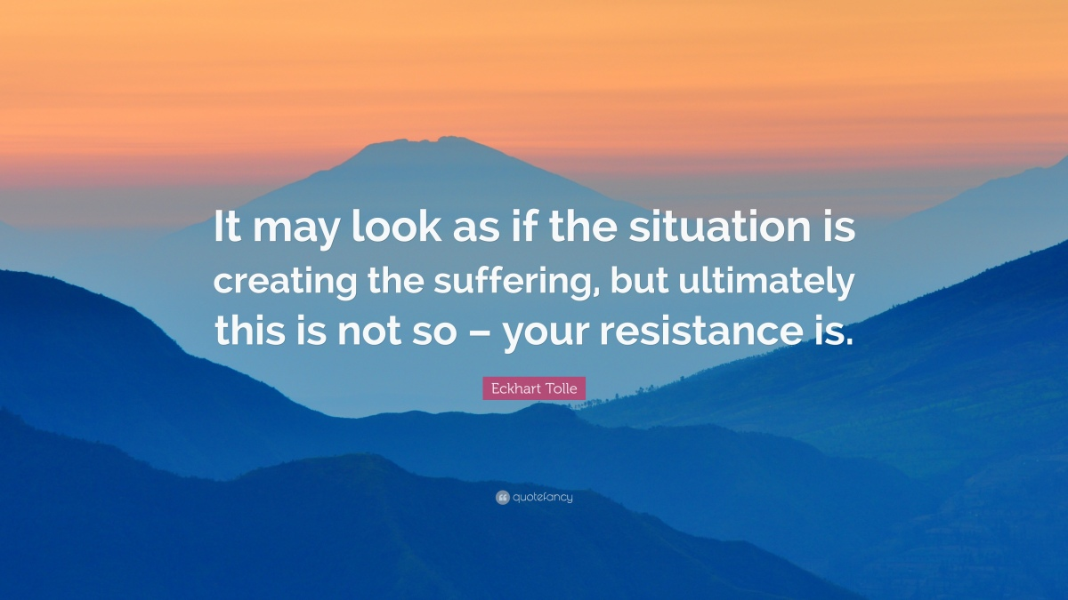 Resistance: The Root of Pain, Suffering, and Insanity.